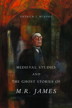 MEDIEVAL STUDIES AND THE GHOST STORIES OF M. R. JAMES | by Patrick J. Murphy | http://www.psupress.org/books/titles/978-0-271-07771-0.html