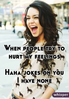 When people try to hurt my feelings Haha jokes on you I have none