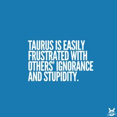 Taurus is easily frustrated with others' ignorance and stupidity.                                                                                                                                                     More