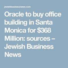 Oracle to buy office building in Santa Monica for $368 Million: sources – Jewish Business News
