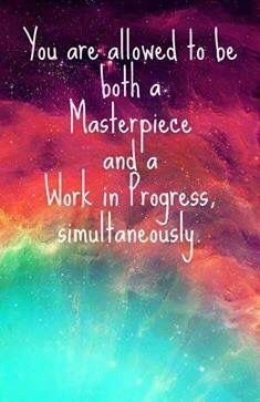 You are allowed to be both a masterpiece and a work in progress simultaneously
