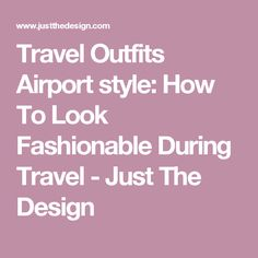 Travel Outfits Airport style: How To Look Fashionable During Travel - Just The Design