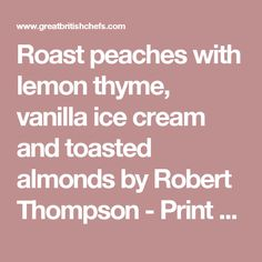 Roast peaches with lemon thyme, vanilla ice cream and toasted almonds by Robert Thompson - Print Recipe - Great British Chefs