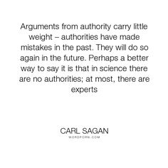 """Carl Sagan - """"Arguments from authority carry little weight � authorities have made mistakes in..."""". science, authority, carl-sagan"""