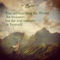 """""""You are searching the World for treasures... but the real treasure is Yourself""""- Rumi"""