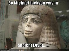 So Michael Jackson was in ancient egypt...