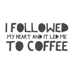 I followed my heart and it led me to coffee.
