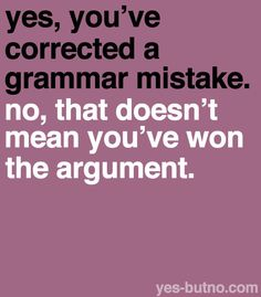 …although I do admit I've resorted to the tactic of correcting grammar when I have nothing else I can say in an argument haha.  edit: Wow, I would make a huge mistake on a grammar related post. harhahrharhahrarhar I suck. Fixed it now! Forgive me!