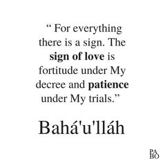 """"""" For everything there is a sign. The sign of love is fortitude under My decree and patience under My trials."""" The Hidden Words of Bahá'u'lláh Hidden Words, Love Signs, Trials, Patience, Everything, Me Quotes, Math, Ego Quotes, Math Resources"""