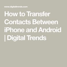 How to Transfer Contacts Between iPhone and Android   Digital Trends