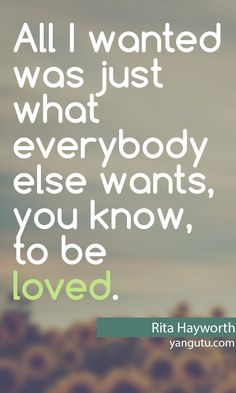 All I wanted was just what everybody else wants, you know, to be loved, ~ Rita Hayworth <3 Love Sayings #quotes, #love, #sayings, https://apps.facebook.com/yangutu