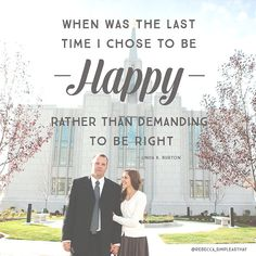 """""""When was the last time I chose to be happy rather than demanding to be right."""" - Linda K. Burton"""