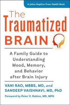 The Traumatized Brain: A Family Guide to Understanding Mood, Memory, and Behavior after Brain Injury by Vani Rao and Sahdeep Vaishnavi
