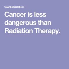 Cancer is less dangerous than Radiation Therapy.