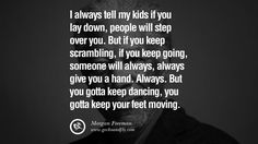 I always tell my kids if you lay down, people will step over you. But if you keep scrambling, if you keep going, someone will always, always give you a hand. Always. But you gotta keep dancing, you gotta keep your feet moving. morgan freeman quotes dead died die death best inspirational quotes tumblr quotes instagram