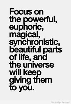 Focus on the powerful, euphoric, magical, synchronistic, beautiful parts of life, and the universe will keep giving them to you. quotes. wisdom. advice. life lessons.