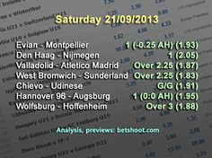 It's a Saturday full of matches! Check out our picks below:  Evian - Montpellier 1 (-0.25 AH) (1.93) ADO Den Haag - Nijmegen NEC 1 (2.05) Valladolid - Atletico Madrid Over 2.25 (1.87) West Bromwich - Sunderland Over 2.25 (1.83) Chievo - Udinese G/G (1.91) Hannover 96 - Augsburg 1 (0:0 AH) (1.95) Wolfsburg - Hoffenheim Over 3 (1.88)  Analysis, previews on our homepage: http://www.betshoot.com/