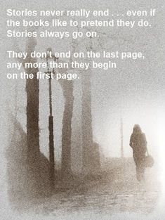 Stories never really end... Even if the books like to pretend they do. Stories always go on. They don't end on the last page any more than they begin on the first page.