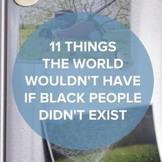 11 Things The World Wouldn't Have If Black People Didn't Exist #inventions #blackhistorymonth