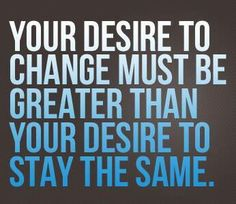 You desire to change must be greater than your desire to stay the same. 391131ab24