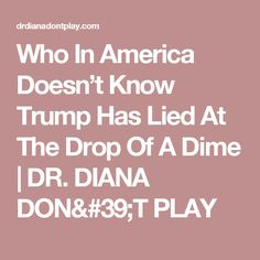 Who In America Doesn't Know Trump Has Lied At The Drop Of A Dime | DR. DIANA DON'T PLAY
