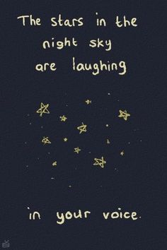 The stars in the night sky are laughing in your voice. <3 Husband