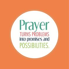 Prayer turns problems into promises and possibilities.