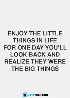 Enjoy the little things in life. For one day you'll look back and realize they…