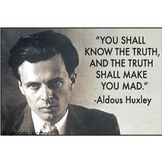 You shall know the truth, and the truth shall make you mad - Aldous Huxley Ha! This makes me laugh. So true!