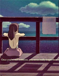 Once you've met someone, you never really forget them.   (Spirited Away, Studio Ghibli)