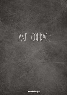 "Take courage.  It's time!   ""A ship is safe in harbor, but that's not what ships are for."" - William Shedd"
