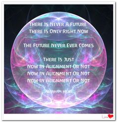 There is NEVER a future. There is only right NOW. The future never ever COMES, it NEVER comes. There is just NOW in alignment or not, NOW in alignment or not, NOW in alignment or not. (For more text click twice then.. See more)  Abraham-Hicks Quotes (AHQ3255) #workshop #now