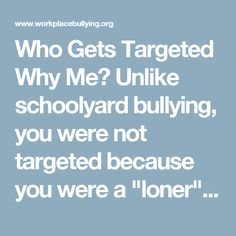 """Who Gets Targeted Why Me?  Unlike schoolyard bullying, you were not targeted because you were a """"loner"""" without friends to stand up to the bullying gang. Nor are you a weakling. Most likely, you were targeted (for reasons the instigator may or may not have known) because you posed a """"threat"""" to him or her. The perception of threat is entirely in his/her mind, but it is what he/she feels and believes. WBI research findings from our year 2000 study and conversations with thousands of targets…"""