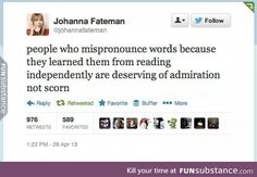 Johanna Fateman: People who mispronounce words because they learned them from reading independently are deserving of admiration, not scorn. I Love Books, Good Books, Books To Read, My Books, Book Memes, Book Quotes, Nos4a2, Haha, Book Fandoms