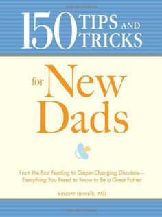 Baby 150 Tips and Tricks for New Dads: From the First Feeding to Diaper-Changing Disasters - Everything You Need to Know to Be a Great Father.
