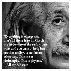 Albert Einstein: Everything is energy and that's all there is to it. Match the frequency of the reality you want and you cannot help but get that reality. This is not philosophy. It is physics. Citations D'albert Einstein, Citation Einstein, Albert Einstein Quotes, Wisdom Quotes, Quotes To Live By, Me Quotes, People Quotes, Lyric Quotes, Spiritual Quotes