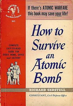 "(I can't believe they used to tell people to ""Duck and Cover"" and the public actually BELIEVED that would keep them safe!). How to Survice an Atomic Bomb, Richard Gerstell"