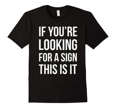 Amazon.com: If You're Looking For A Sign This is It T-shirt: Clothing