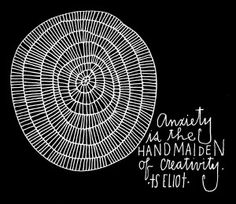 """Anxiety is the handmaiden of creativity.""  ~T.S. Eliot"