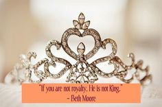 """If you are not royalty, He is not King."" ― Beth Moore"