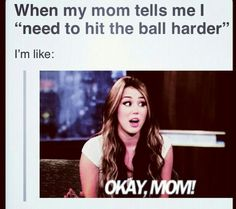 But I have to listen because my mom is my coach