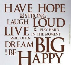 TEXT: Have hope.  Be strong.  Laugh loud.  Live & play hard in the moment.  Smile often.  Dream big.  And Be happy.