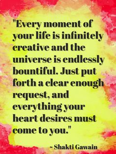 """""""Every moment of your life is infinitely creative and the universe is endlessly bountiful. Just put forth a clear enough request, and everything your heart desires must come to you."""" ~ Shakti Gawain"""