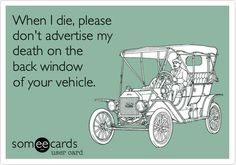 When I die, please don't advertise my death on the back window of your vehicle.