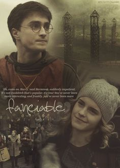 """Oh, come on, Harry,"" said Hermione, suddenly impatient. ""It's not Quidditch that's popular, it's you! You've never been more interesting, and frankly, you've never been more fanciable."""