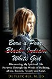 Free Kindle Book -   Born a Poor, Black, Indian, White Girl: Discovering My Spiritual Life Purpose Through the Weeds of Bullying, Abuse, Racism, Poverty and Grief Check more at http://www.free-kindle-books-4u.com/parenting-relationshipsfree-born-a-poor-black-indian-white-girl-discovering-my-spiritual-life-purpose-through-the-weeds-of-bullying-abuse-racism-poverty-and-grief/