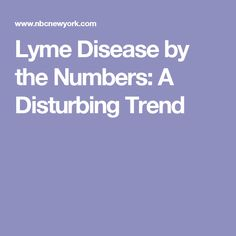 Lyme Disease by the Numbers: A Disturbing Trend