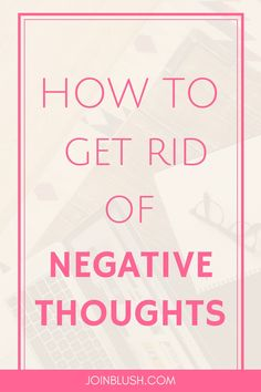 get rid of negative thoughts, life advice, self confidence, self help, self development, positive thinking