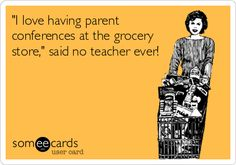 'I love having parent conferences at the grocery store,' said no teacher ever!