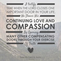 I testify that when the Lord closes one important door in your life, He shows His continuing love and compassion by opening many other compensating doors through your exercise of faith. Lds Quotes, Religious Quotes, Quotable Quotes, Great Quotes, Quotes To Live By, Mormon Quotes, True Quotes, Jesus Christ Quotes, Saints